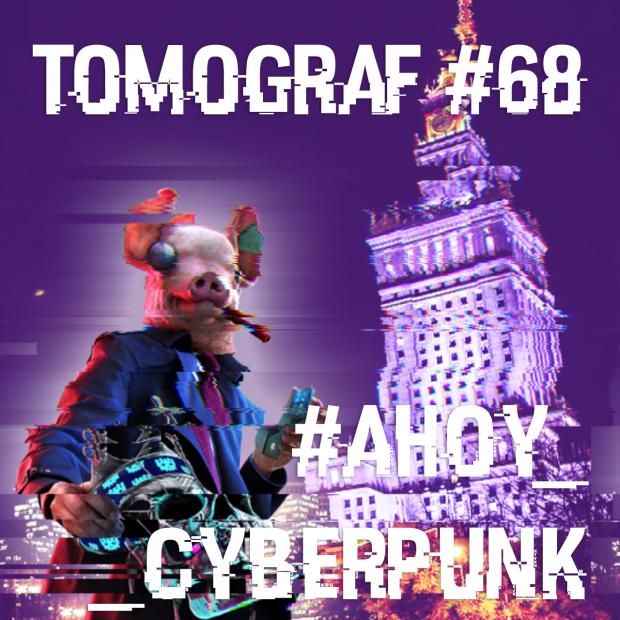 Tomograf #68 - #Ahoy_Cyberpunk!